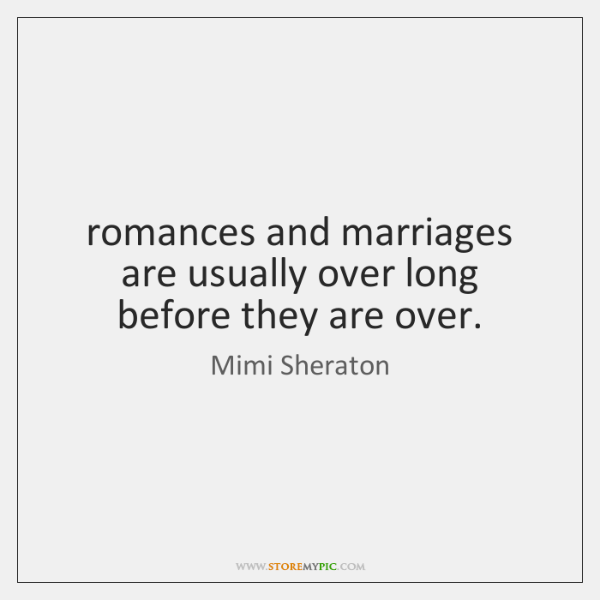 romances and marriages are usually over long before they are over.