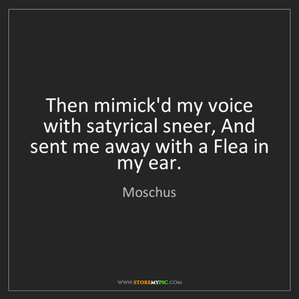 Moschus: Then mimick'd my voice with satyrical sneer, And sent...