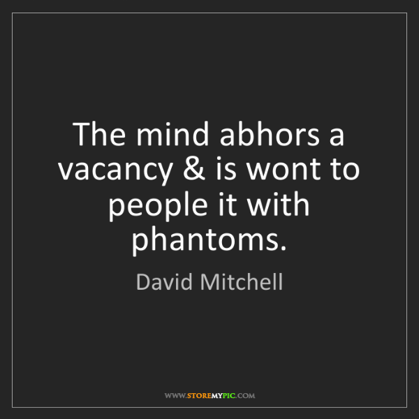 David Mitchell: The mind abhors a vacancy & is wont to people it with...