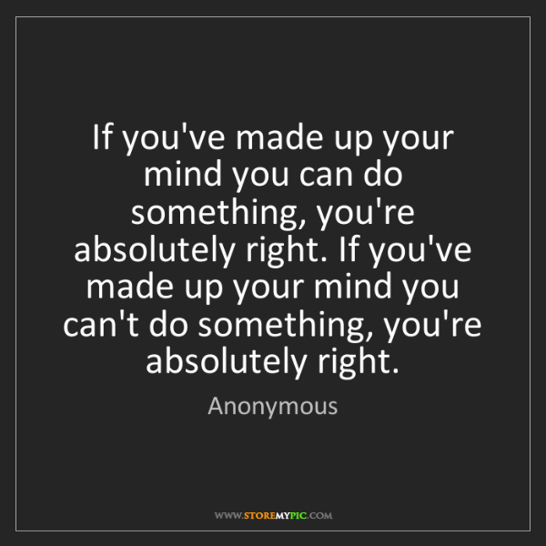 Anonymous: If you've made up your mind you can do something, you're...
