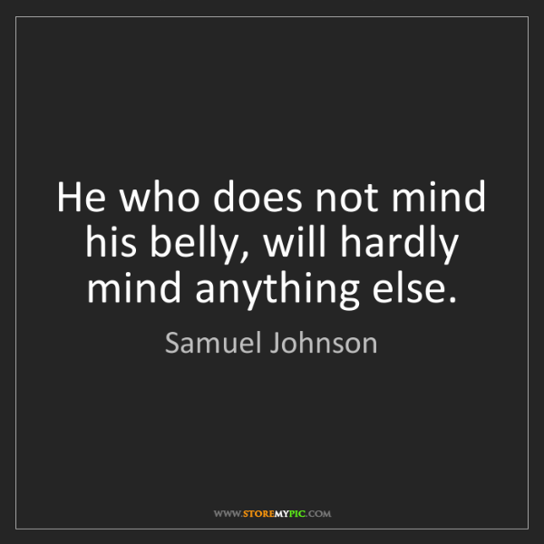 Samuel Johnson: He who does not mind his belly, will hardly mind anything...