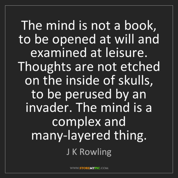 J K Rowling: The mind is not a book, to be opened at will and examined...