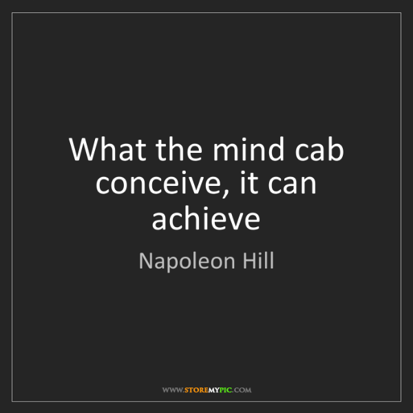 Napoleon Hill: What the mind cab conceive, it can achieve
