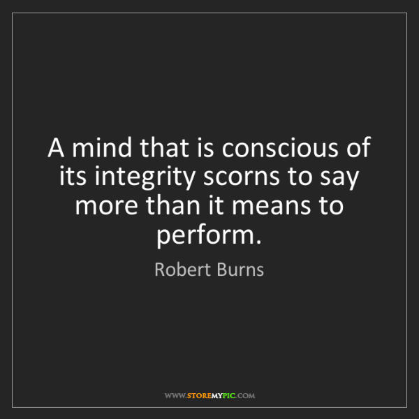 Robert Burns: A mind that is conscious of its integrity scorns to say...