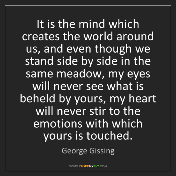George Gissing: It is the mind which creates the world around us, and...
