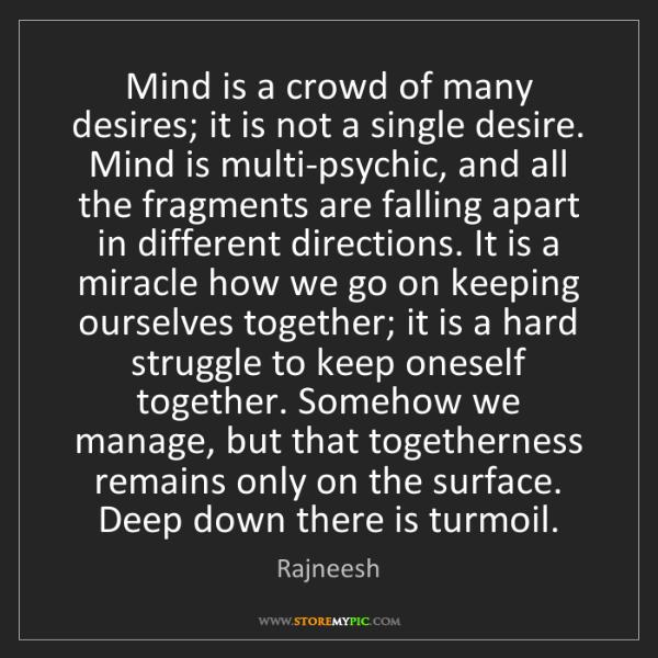 Rajneesh: Mind is a crowd of many desires; it is not a single desire....