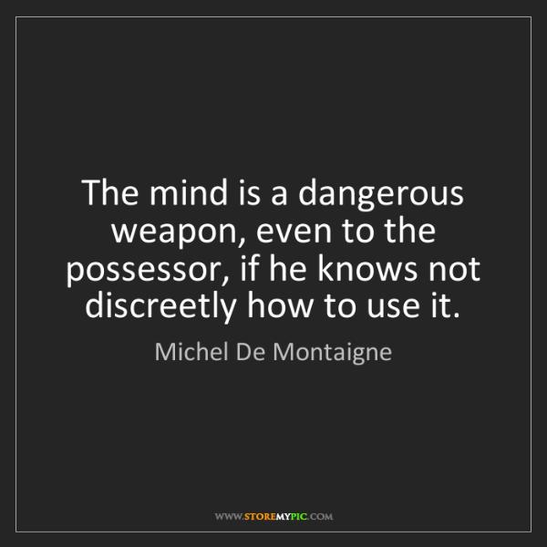 Michel De Montaigne: The mind is a dangerous weapon, even to the possessor,...