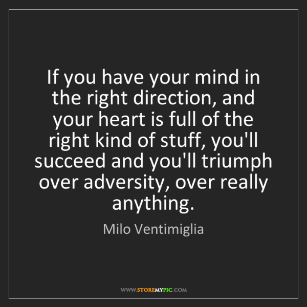 Milo Ventimiglia: If you have your mind in the right direction, and your...