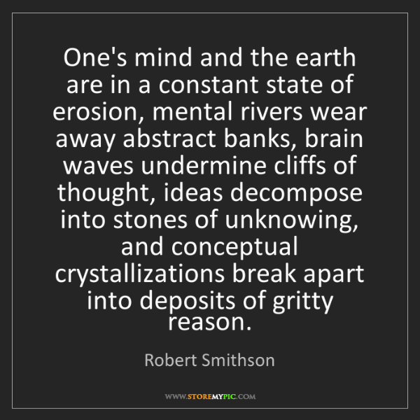 Robert Smithson: One's mind and the earth are in a constant state of erosion,...