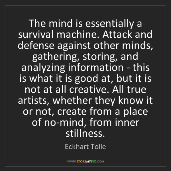 Eckhart Tolle: The mind is essentially a survival machine. Attack and...