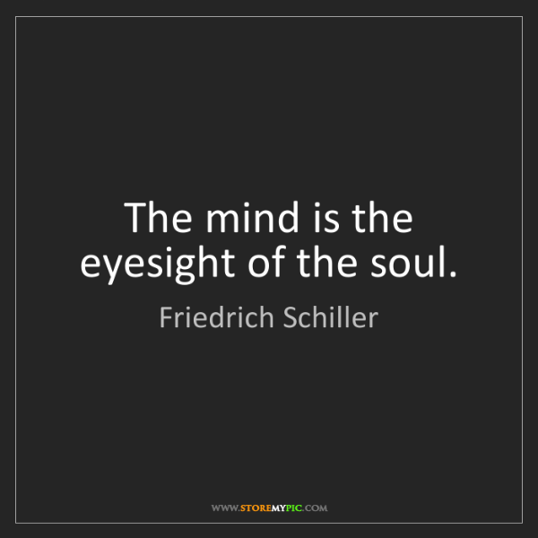 Friedrich Schiller: The mind is the eyesight of the soul.