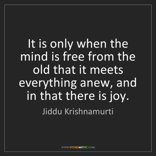 Jiddu Krishnamurti: It is only when the mind is free from the old that it...