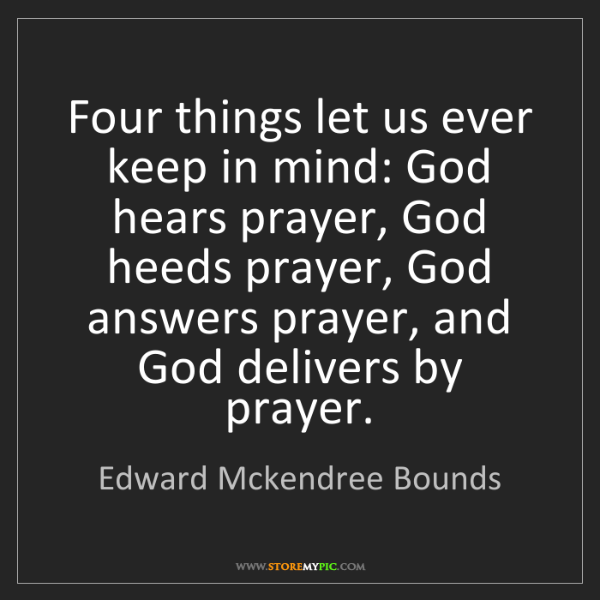 Edward Mckendree Bounds: Four things let us ever keep in mind: God hears prayer,...