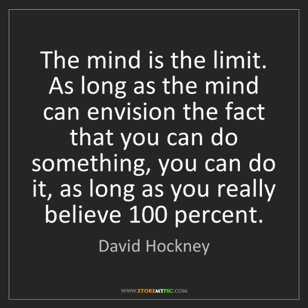 David Hockney: The mind is the limit. As long as the mind can envision...