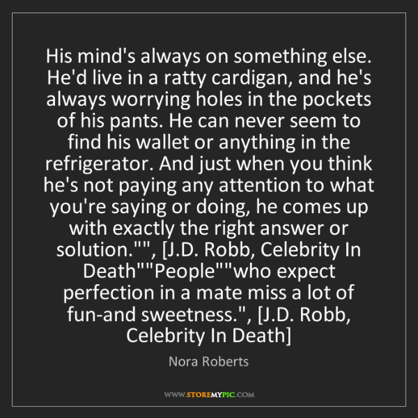 Nora Roberts: His mind's always on something else. He'd live in a ratty...