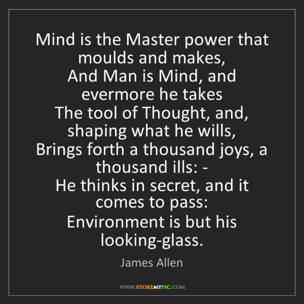 James Allen: Mind is the Master power that moulds and makes,   And...