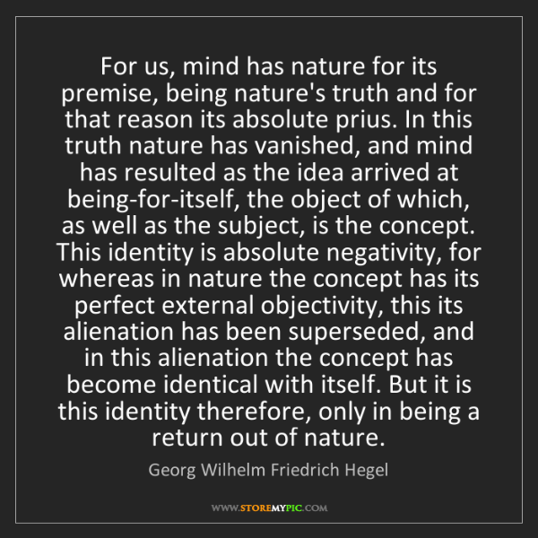 Georg Wilhelm Friedrich Hegel: For us, mind has nature for its premise, being nature's...