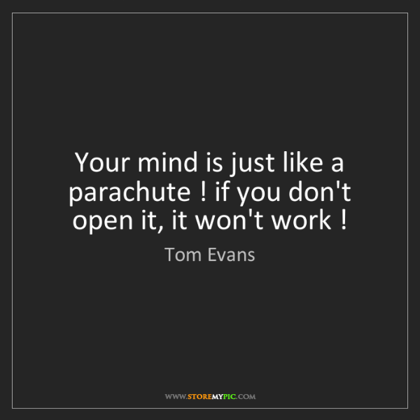 Tom Evans: Your mind is just like a parachute ! if you don't open...