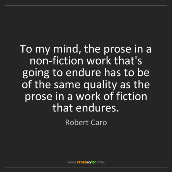 Robert Caro: To my mind, the prose in a non-fiction work that's going...