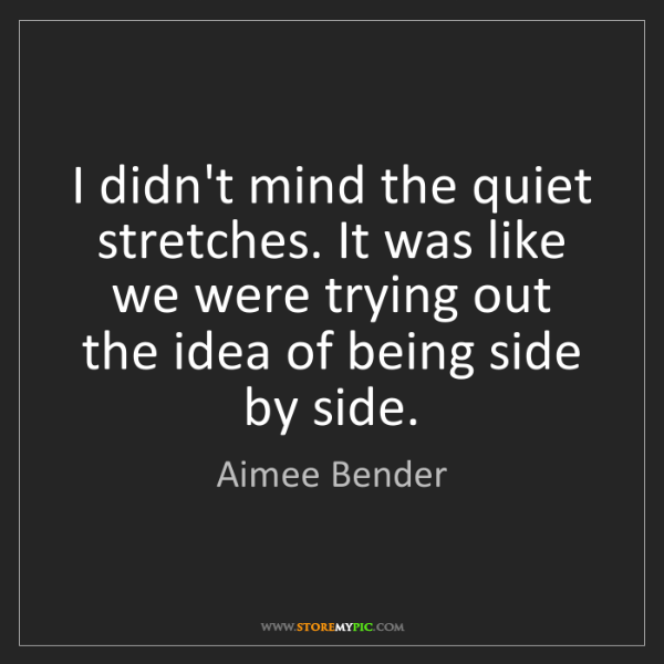 Aimee Bender: I didn't mind the quiet stretches. It was like we were...