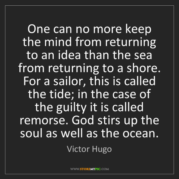 Victor Hugo: One can no more keep the mind from returning to an idea...