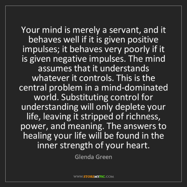 Glenda Green: Your mind is merely a servant, and it behaves well if...
