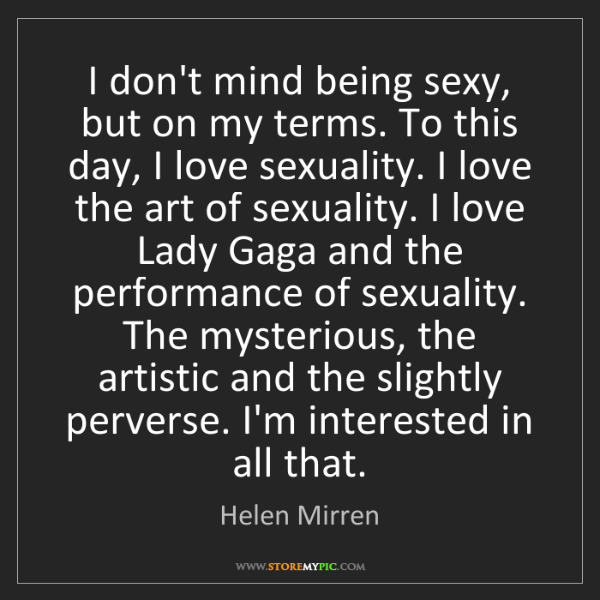 Helen Mirren: I don't mind being sexy, but on my terms. To this day,...