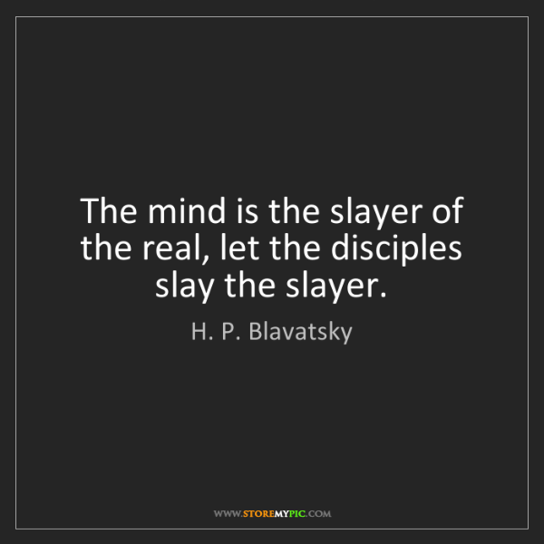 H. P. Blavatsky: The mind is the slayer of the real, let the disciples...