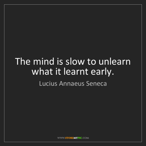 Lucius Annaeus Seneca: The mind is slow to unlearn what it learnt early.