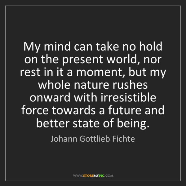 Johann Gottlieb Fichte: My mind can take no hold on the present world, nor rest...