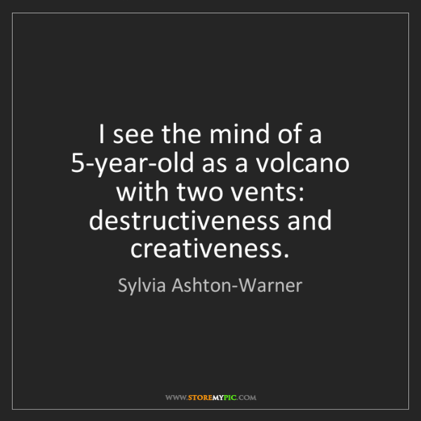 Sylvia Ashton-Warner: I see the mind of a 5-year-old as a volcano with two...