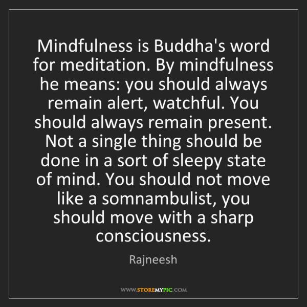 Rajneesh: Mindfulness is Buddha's word for meditation. By mindfulness...