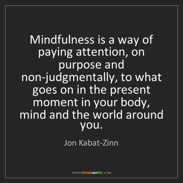 Jon Kabat-Zinn: Mindfulness is a way of paying attention, on purpose...