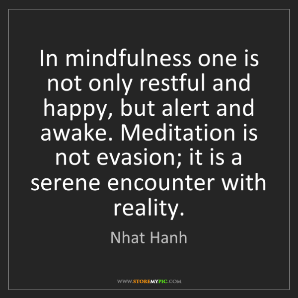 Nhat Hanh: In mindfulness one is not only restful and happy, but...