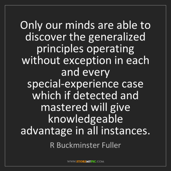R Buckminster Fuller: Only our minds are able to discover the generalized principles...