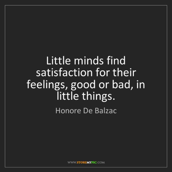 Honore De Balzac: Little minds find satisfaction for their feelings, good...