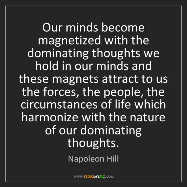 Napoleon Hill: Our minds become magnetized with the dominating thoughts...
