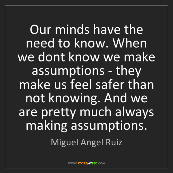 Miguel Angel Ruiz: Our minds have the need to know. When we dont know we...