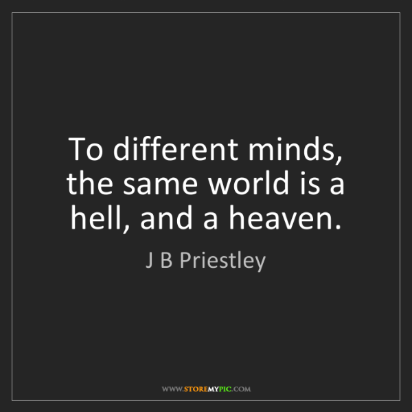 J B Priestley: To different minds, the same world is a hell, and a heaven.