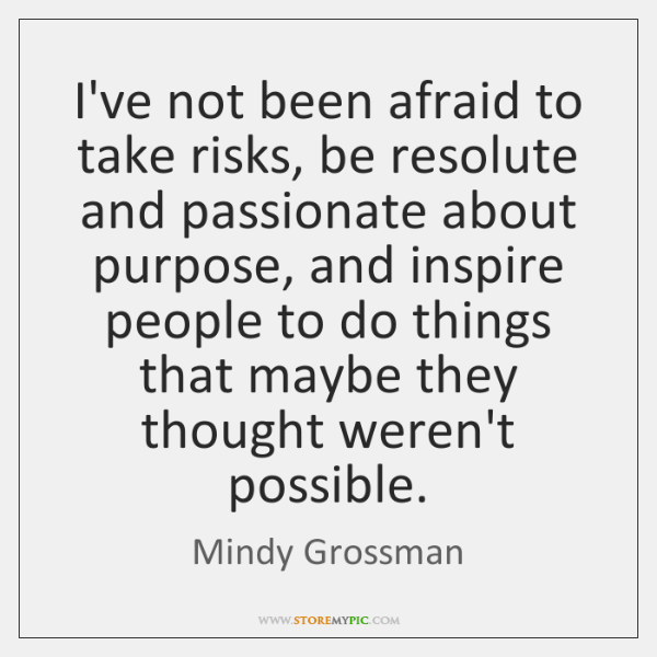 I've not been afraid to take risks, be resolute and passionate about ...