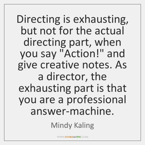 Directing is exhausting, but not for the actual directing part, when you ...