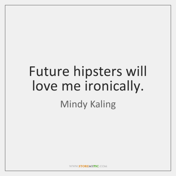 Future hipsters will love me ironically.