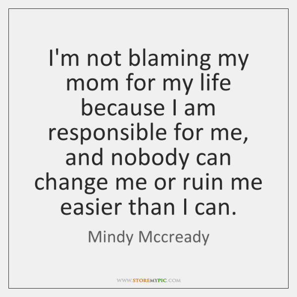 I'm not blaming my mom for my life because I am responsible ...