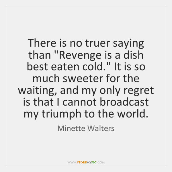 "There is no truer saying than ""Revenge is a dish best eaten ..."