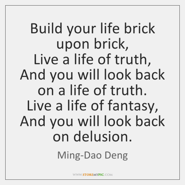 Build your life brick upon brick,  Live a life of truth,   And ...