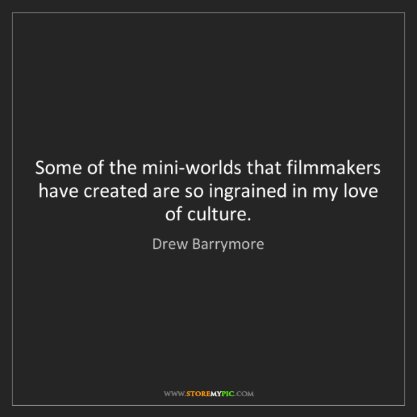 Drew Barrymore: Some of the mini-worlds that filmmakers have created...