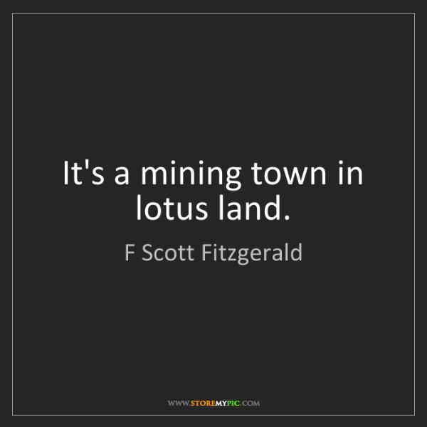 F Scott Fitzgerald: It's a mining town in lotus land.