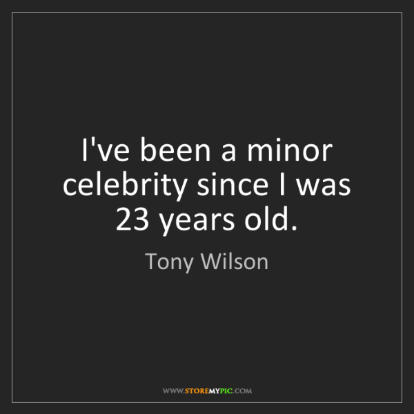 Tony Wilson: I've been a minor celebrity since I was 23 years old.