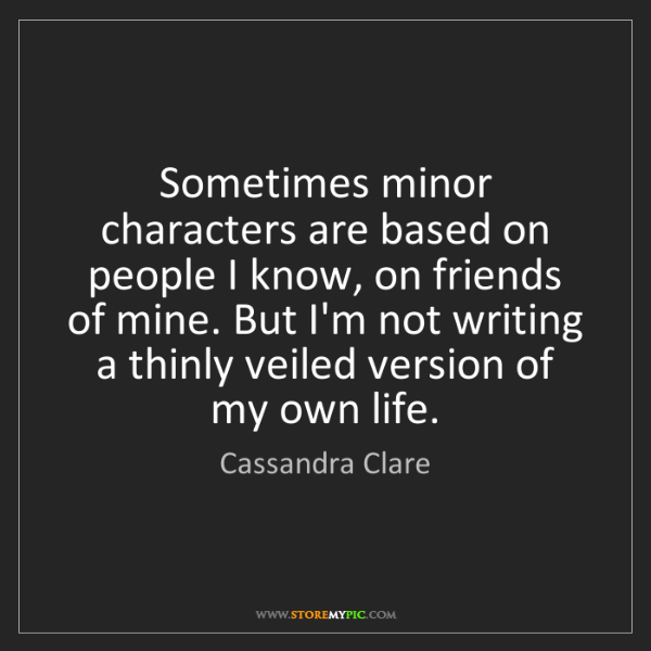 Cassandra Clare: Sometimes minor characters are based on people I know,...