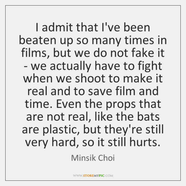 I admit that I've been beaten up so many times in films, ...